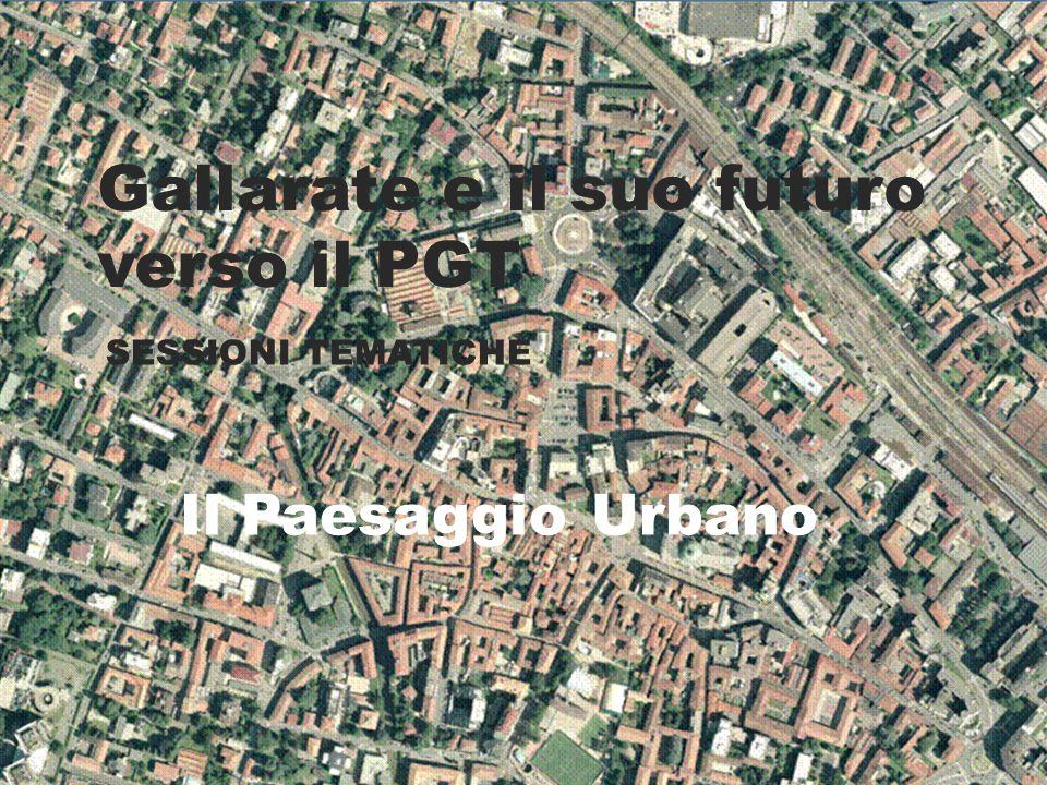 Gallarate e il suo futuro verso il PGT SESSIONI TEMATICHE Il Paesaggio Urbano