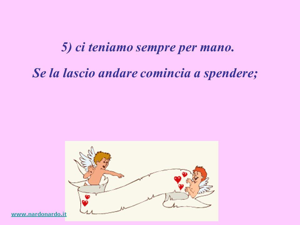 Se la lascio andare comincia a spendere; 5) ci teniamo sempre per mano. www.nardonardo.it