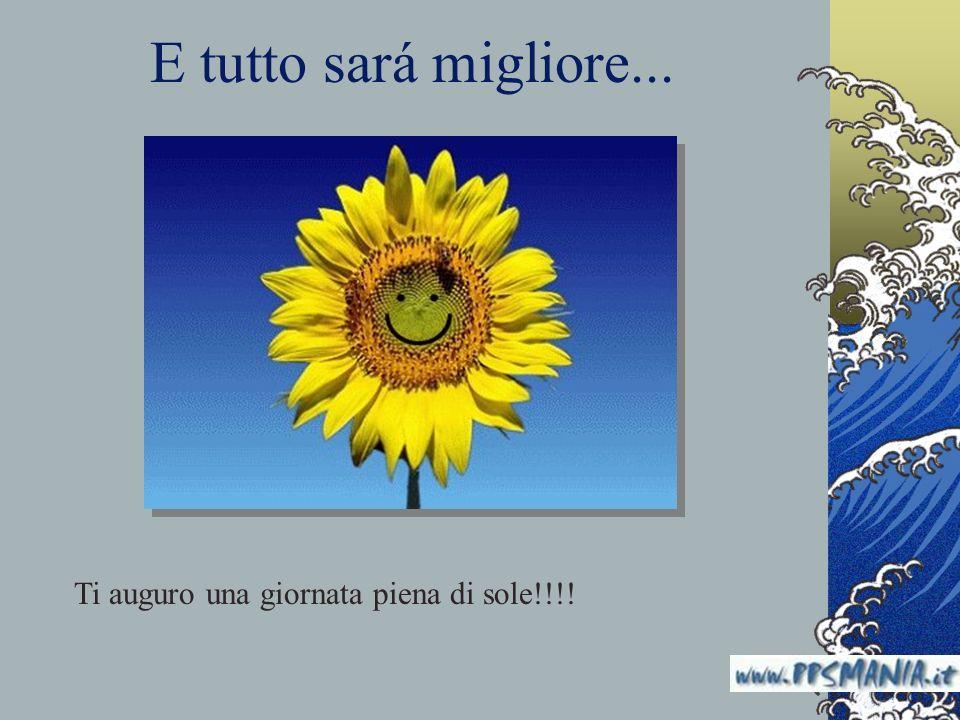E tutto sará migliore... Ti auguro una giornata piena di sole!!!! www.nardonardo.it