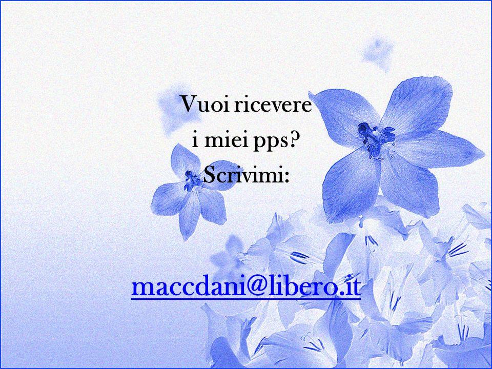 Vuoi ricevere i miei pps? Scrivimi: maccdani@libero.it