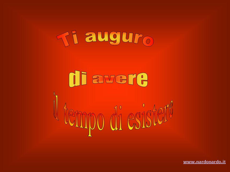 Ti auguro il tempo per ascoltare te stesso …ogni ora, ogni giorno … del vivere Ti auguro il tempo di perdonare il male commesso www.nardonardo.it