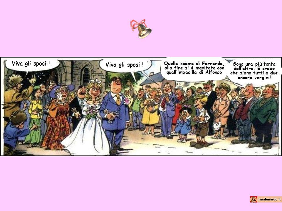 Viva gli sposi ! Quella scema di Fernanda, alla fine si è maritata con quellimbecille di Alfonso Sono una più tonta dellaltro. E credo che siano tutti