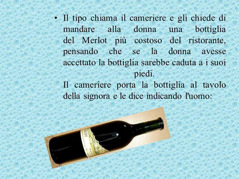 Il tipo chiama il cameriere e gli chiede di mandare alla donna una bottiglia del Merlot più costoso del ristorante, pensando che se la donna avesse accettato la bottiglia sarebbe caduta a i suoi piedi.