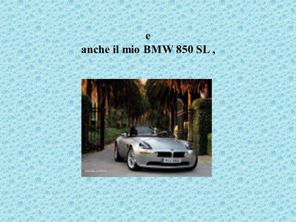 e anche il mio BMW 850 SL,