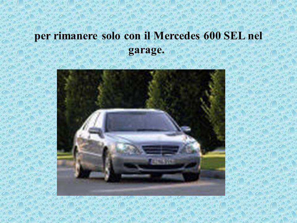 per rimanere solo con il Mercedes 600 SEL nel garage.