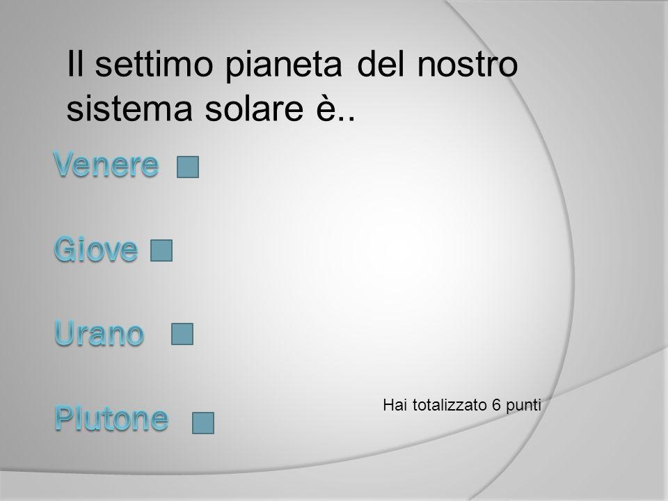 Il settimo pianeta del nostro sistema solare è.. Hai totalizzato 6 punti