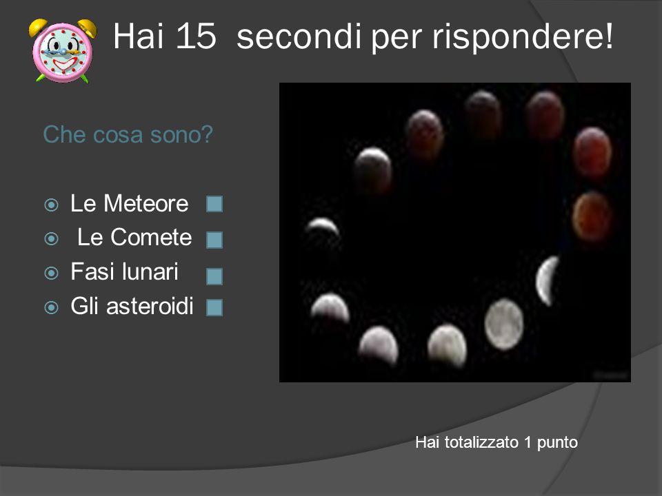 Hai 15 secondi per rispondere! Che cosa sono? Le Meteore Le Comete Fasi lunari Gli asteroidi Hai totalizzato 1 punto