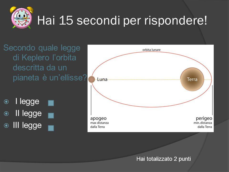 Hai 15 secondi per rispondere! Secondo quale legge di Keplero lorbita descritta da un pianeta è unellisse? I legge II legge III legge Hai totalizzato