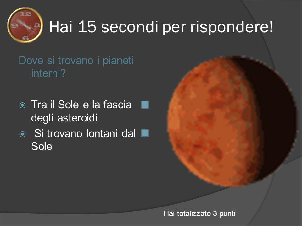 Hai 15 secondi per rispondere! Dove si trovano i pianeti interni? Tra il Sole e la fascia degli asteroidi Si trovano lontani dal Sole Hai totalizzato