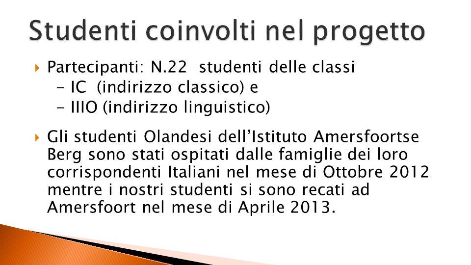 Partecipanti: N.22 studenti delle classi - IC (indirizzo classico) e - IIIO (indirizzo linguistico) Gli studenti Olandesi dellIstituto Amersfoortse Berg sono stati ospitati dalle famiglie dei loro corrispondenti Italiani nel mese di Ottobre 2012 mentre i nostri studenti si sono recati ad Amersfoort nel mese di Aprile 2013.