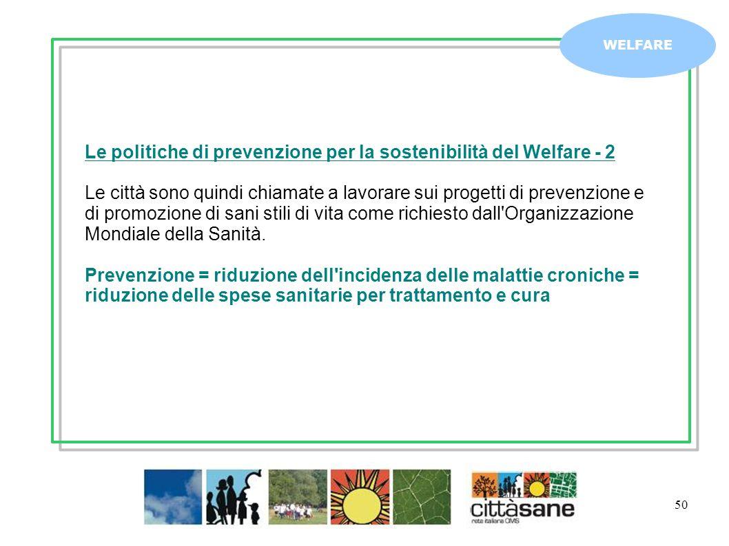 50 WELFARE Le politiche di prevenzione per la sostenibilità del Welfare - 2 Le città sono quindi chiamate a lavorare sui progetti di prevenzione e di promozione di sani stili di vita come richiesto dall Organizzazione Mondiale della Sanità.