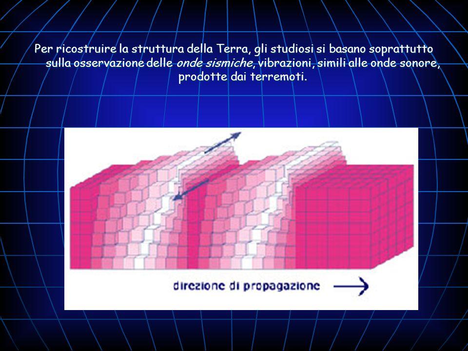 Per ricostruire la struttura della Terra, gli studiosi si basano soprattutto sulla osservazione delle onde sismiche, vibrazioni, simili alle onde sono