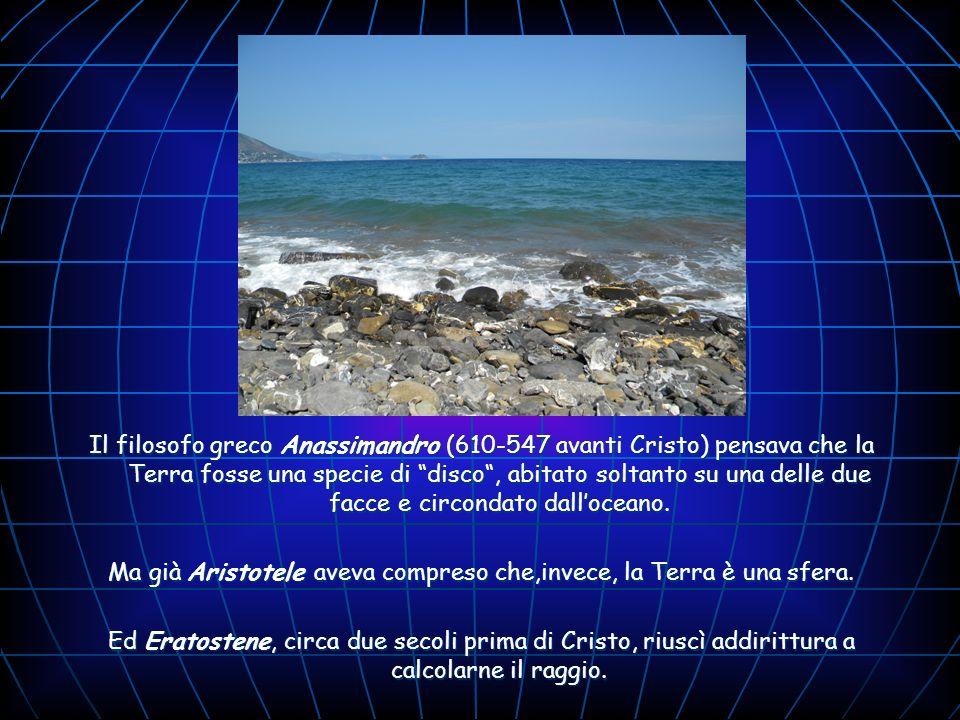 Il filosofo greco Anassimandro (610-547 avanti Cristo) pensava che la Terra fosse una specie di disco, abitato soltanto su una delle due facce e circo