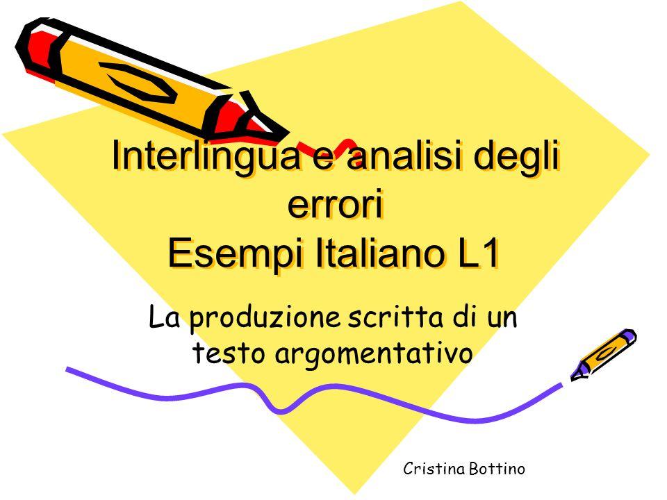 Interlingua e analisi degli errori Esempi Italiano L1 La produzione scritta di un testo argomentativo Cristina Bottino
