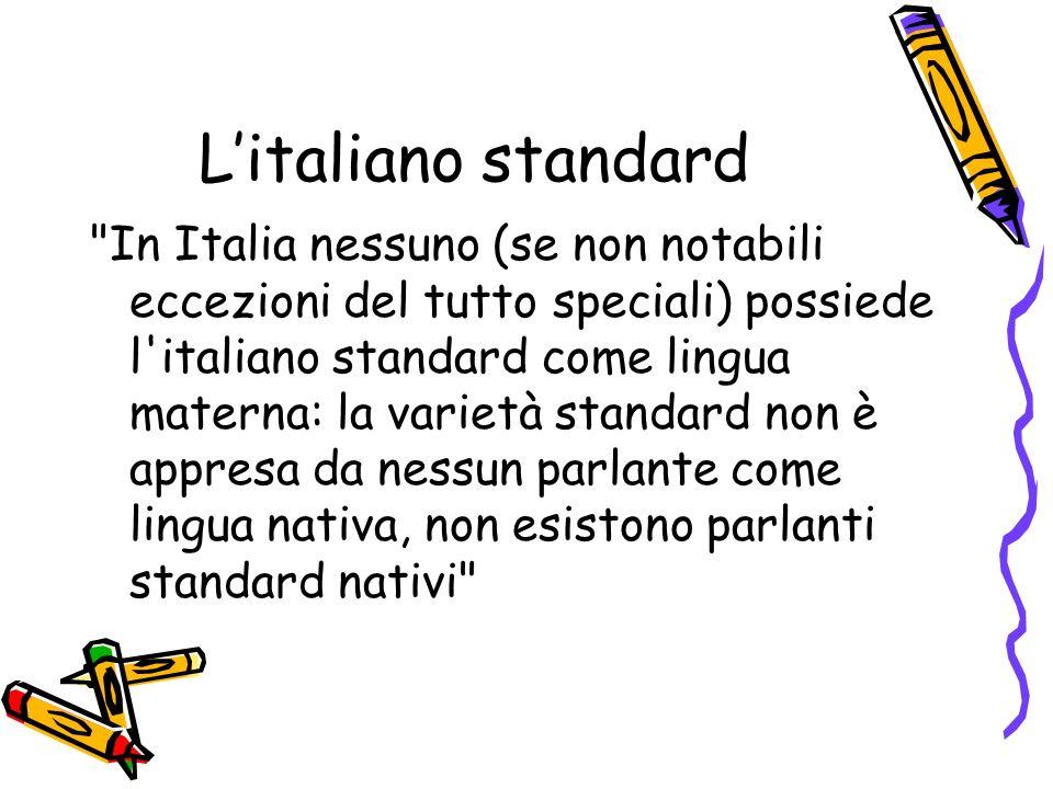 Litaliano standard In Italia nessuno (se non notabili eccezioni del tutto speciali) possiede l italiano standard come lingua materna: la varietà standard non è appresa da nessun parlante come lingua nativa, non esistono parlanti standard nativi