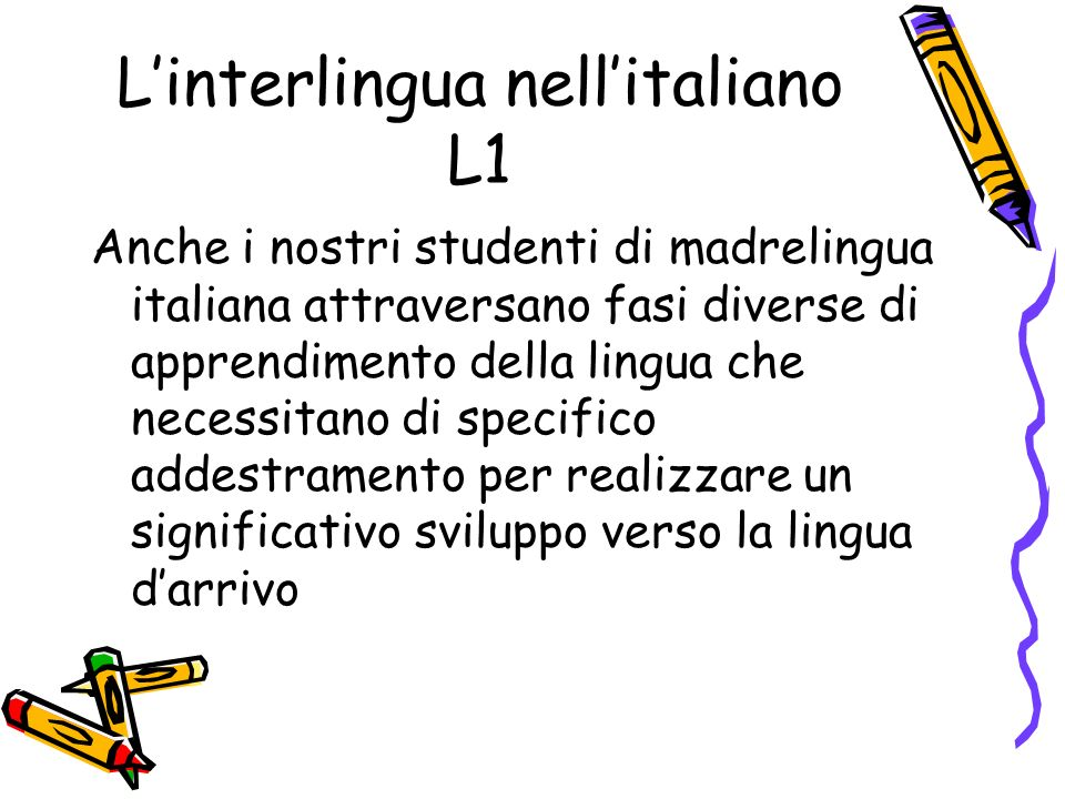 Linterlingua nellitaliano L1 Anche i nostri studenti di madrelingua italiana attraversano fasi diverse di apprendimento della lingua che necessitano di specifico addestramento per realizzare un significativo sviluppo verso la lingua darrivo