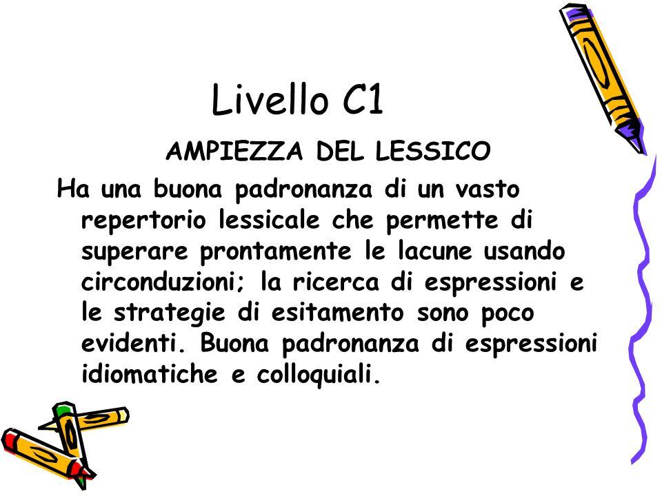 Livello C1 AMPIEZZA DEL LESSICO Ha una buona padronanza di un vasto repertorio lessicale che permette di superare prontamente le lacune usando circonduzioni; la ricerca di espressioni e le strategie di esitamento sono poco evidenti.