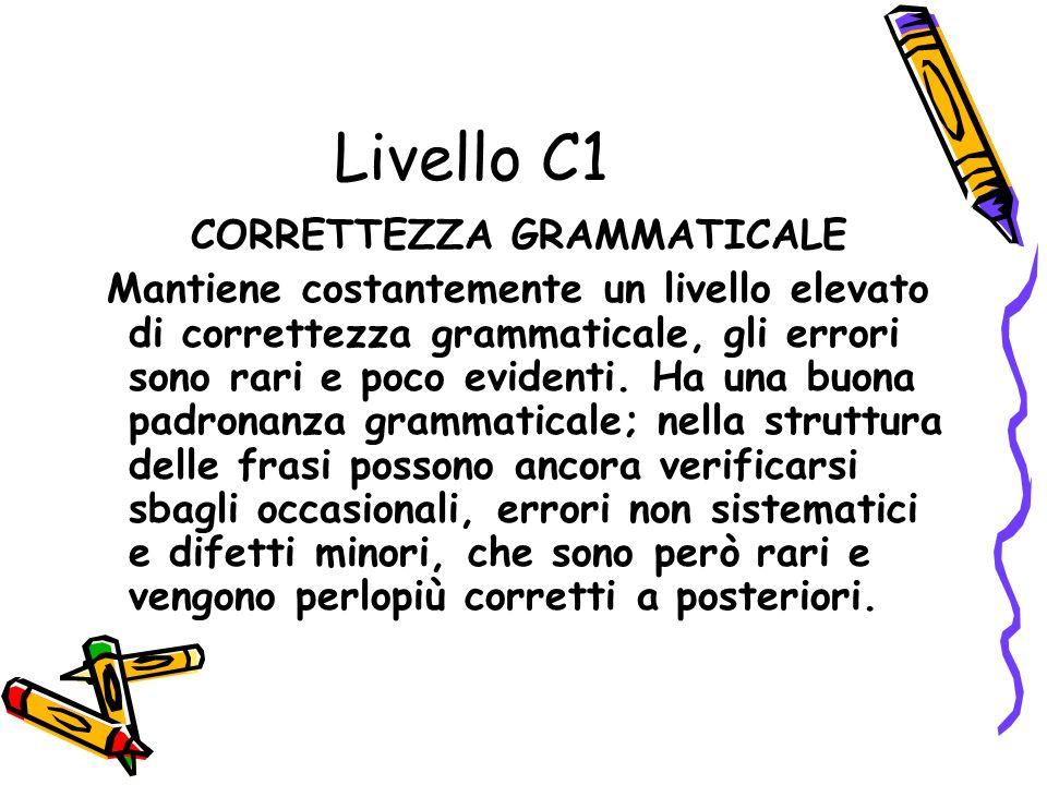 Livello C1 CORRETTEZZA GRAMMATICALE Mantiene costantemente un livello elevato di correttezza grammaticale, gli errori sono rari e poco evidenti.
