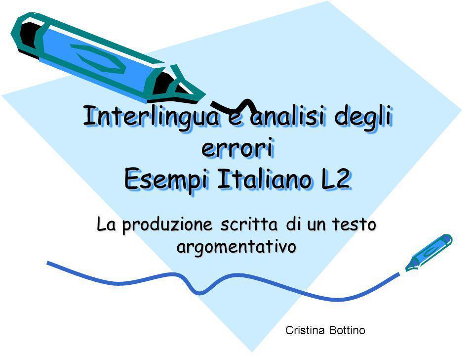 Interlingua e analisi degli errori Esempi Italiano L2 La produzione scritta di un testo argomentativo Cristina Bottino