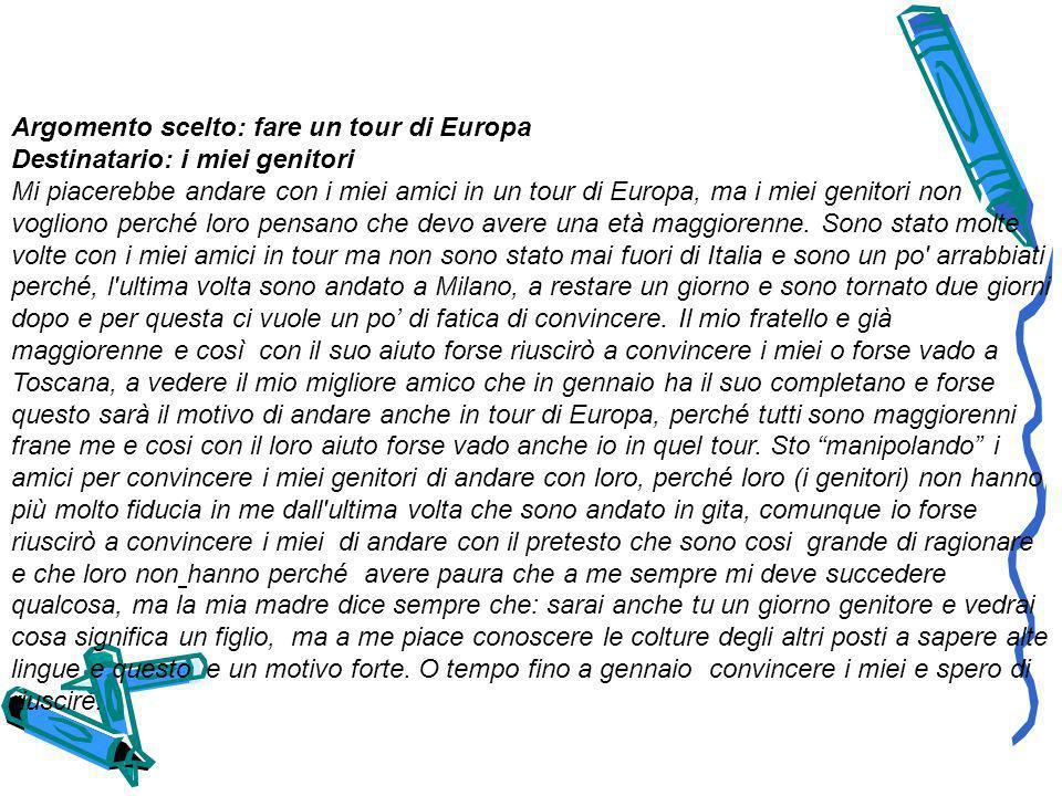 Argomento scelto: fare un tour di Europa Destinatario: i miei genitori Mi piacerebbe andare con i miei amici in un tour di Europa, ma i miei genitori