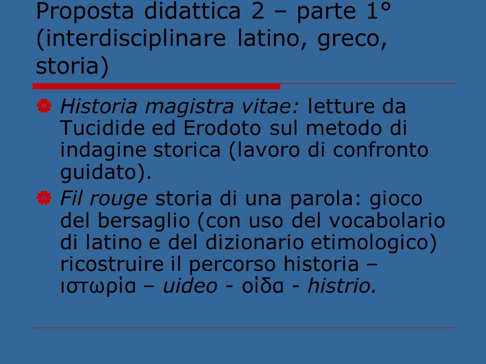Proposta didattica 2 – parte 1° (interdisciplinare latino, greco, storia) Historia magistra vitae: letture da Tucidide ed Erodoto sul metodo di indagine storica (lavoro di confronto guidato).