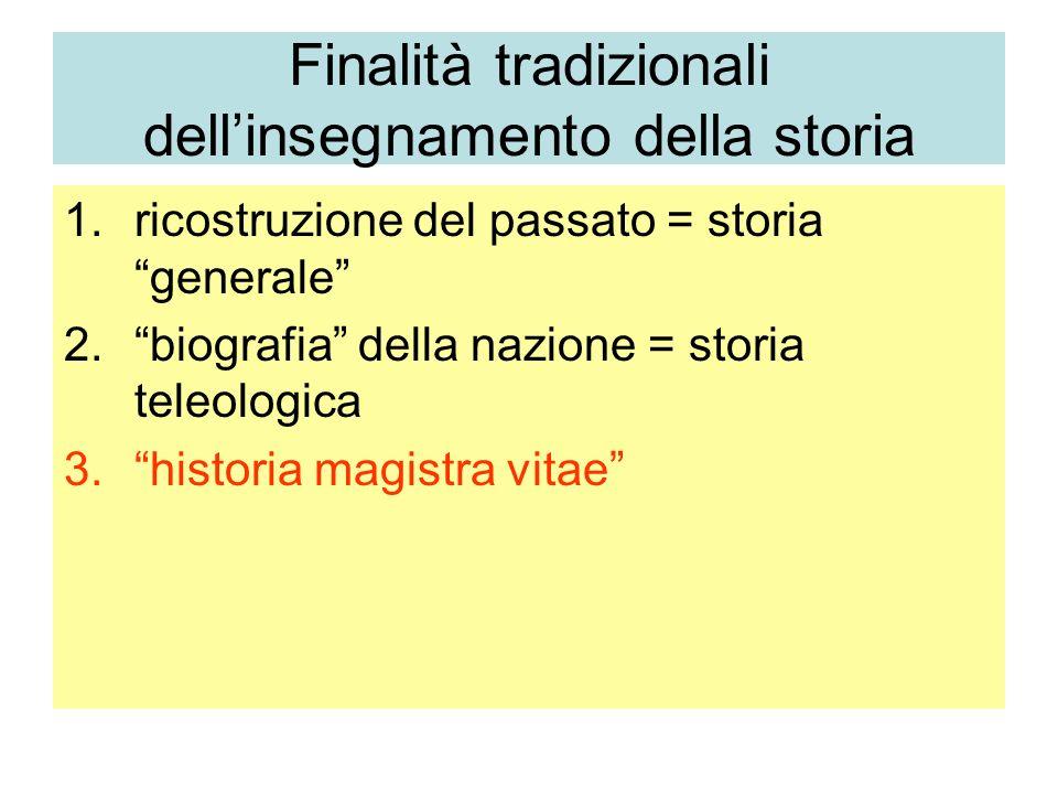 Finalità tradizionali dellinsegnamento della storia 1.ricostruzione del passato = storia generale 2.biografia della nazione = storia teleologica 3.his