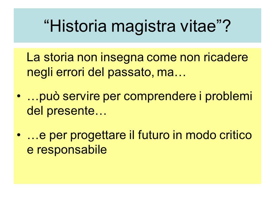 Historia magistra vitae? La storia non insegna come non ricadere negli errori del passato, ma… …può servire per comprendere i problemi del presente… …