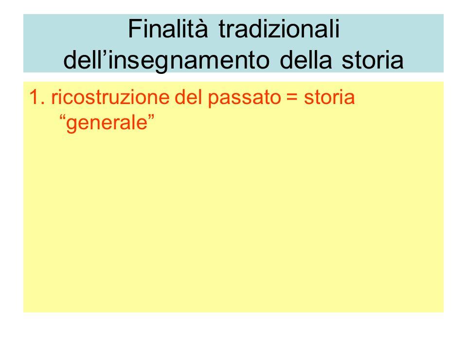 Finalità tradizionali dellinsegnamento della storia 1. ricostruzione del passato = storia generale