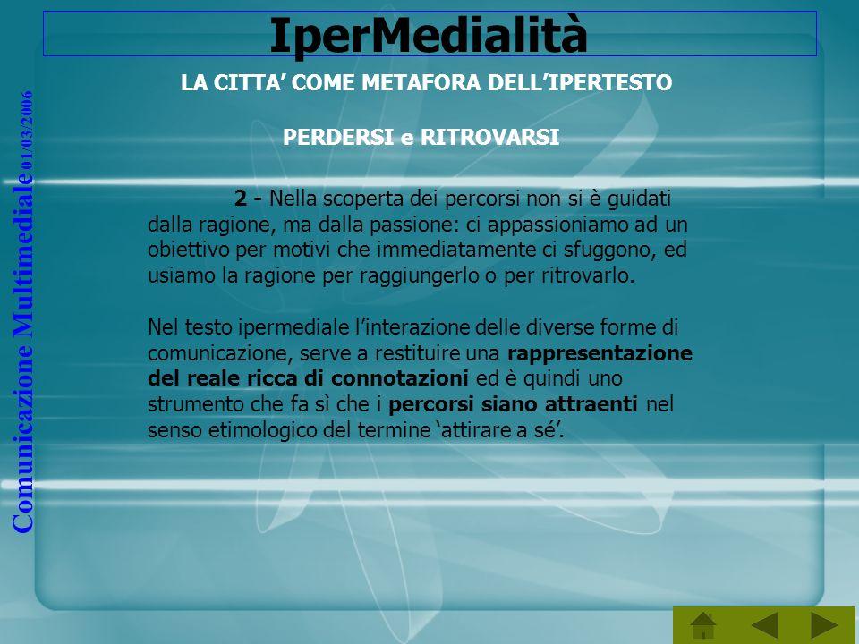 Comunicazione Multimediale 01/03/2006 IperMedialità LA CITTA COME METAFORA DELLIPERTESTO PERDERSI e RITROVARSI 2 - Nella scoperta dei percorsi non si