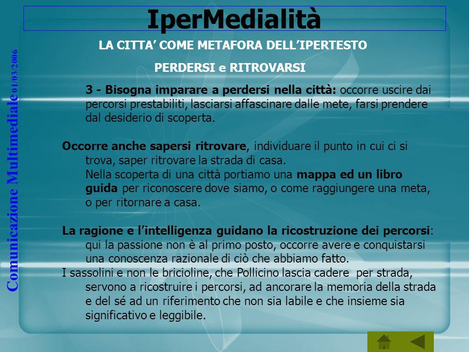 Comunicazione Multimediale 01/03/2006 IperMedialità LA CITTA COME METAFORA DELLIPERTESTO PERDERSI e RITROVARSI 3 - Bisogna imparare a perdersi nella c