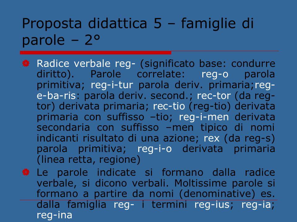 Proposta didattica 5 – famiglie di parole – 2° Radice verbale reg- (significato base: condurre diritto). Parole correlate: reg-o parola primitiva; reg