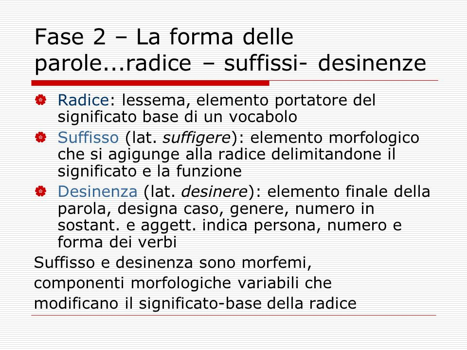 Fase 2 – La forma delle parole...radice – suffissi- desinenze Radice: lessema, elemento portatore del significato base di un vocabolo Suffisso (lat. s