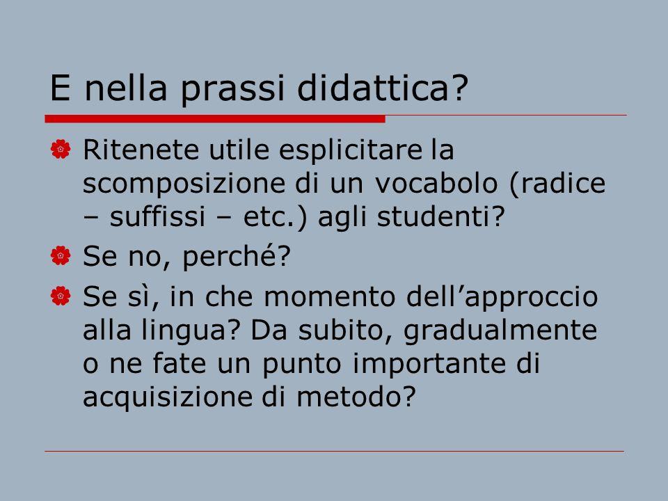 E nella prassi didattica? Ritenete utile esplicitare la scomposizione di un vocabolo (radice – suffissi – etc.) agli studenti? Se no, perché? Se sì, i