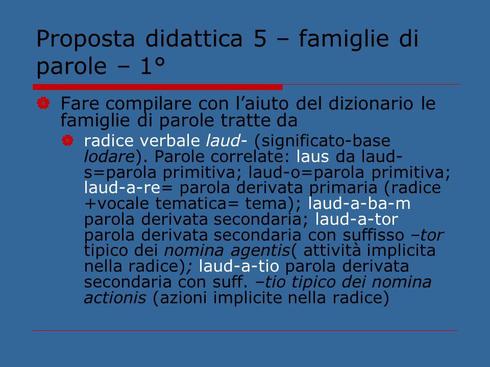 Proposta didattica 5 – famiglie di parole – 1° Fare compilare con laiuto del dizionario le famiglie di parole tratte da radice verbale laud- (signific