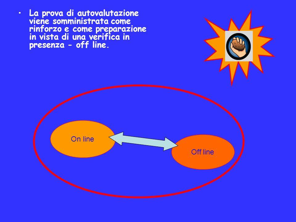La prova di autovalutazione viene somministrata come rinforzo e come preparazione in vista di una verifica in presenza - off line. On line Off line