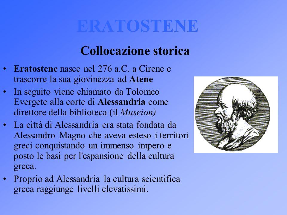 Collocazione storica ERATOSTENE Eratostene nasce nel 276 a.C. a Cirene e trascorre la sua giovinezza ad Atene In seguito viene chiamato da Tolomeo Eve