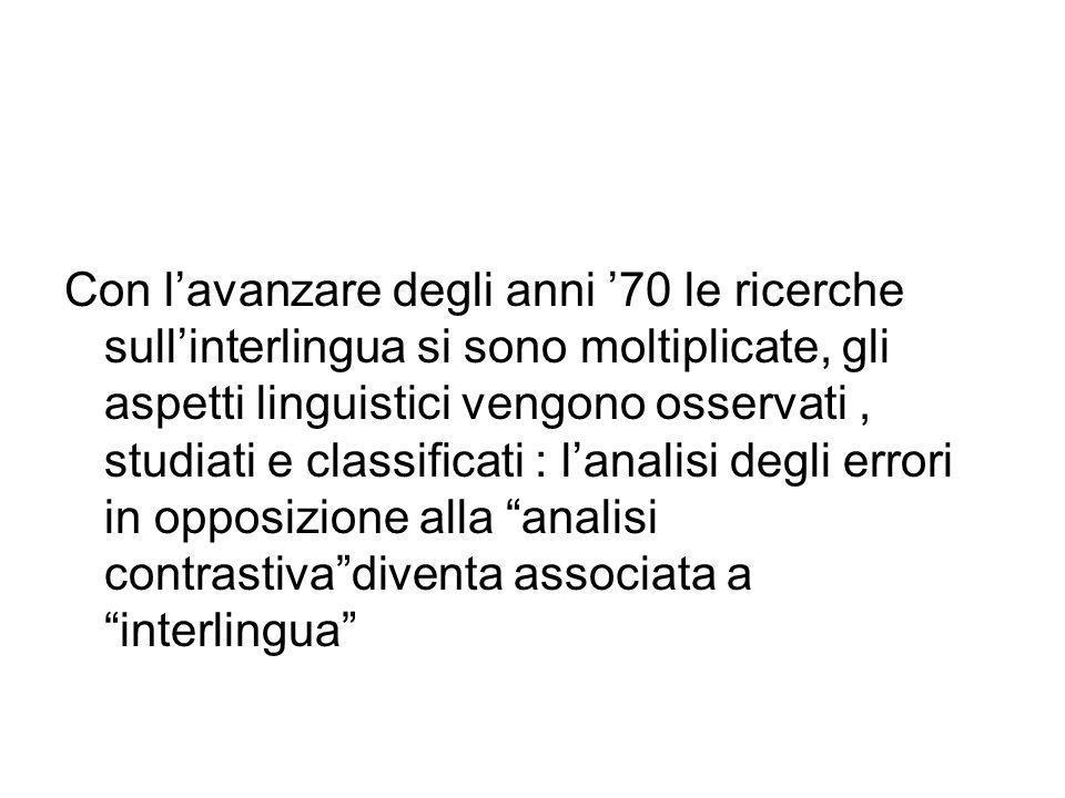 Con lavanzare degli anni 70 le ricerche sullinterlingua si sono moltiplicate, gli aspetti linguistici vengono osservati, studiati e classificati : lanalisi degli errori in opposizione alla analisi contrastivadiventa associata a interlingua