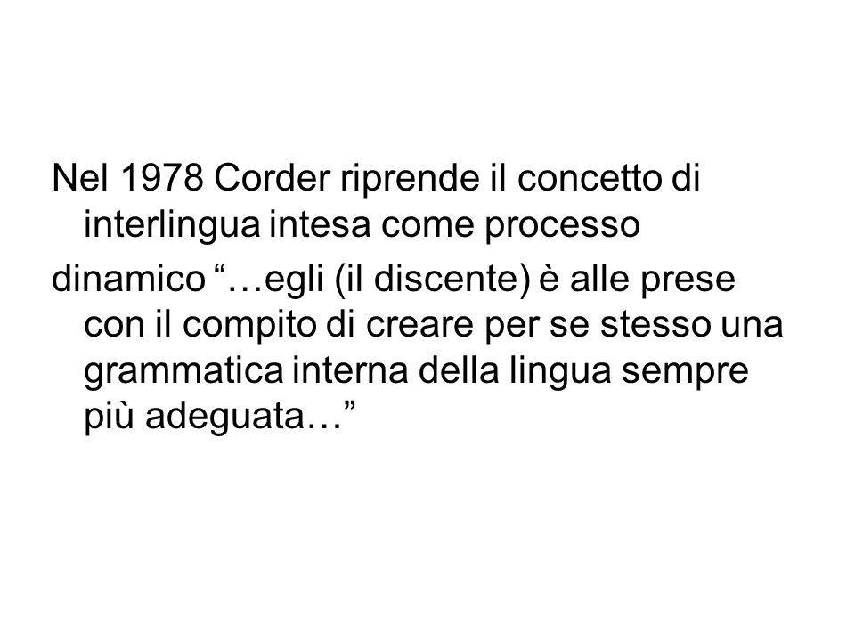 Nel 1978 Corder riprende il concetto di interlingua intesa come processo dinamico …egli (il discente) è alle prese con il compito di creare per se stesso una grammatica interna della lingua sempre più adeguata…