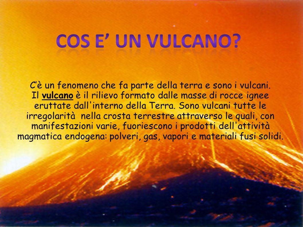 Cè un fenomeno che fa parte della terra e sono i vulcani. Il vulcano è il rilievo formato dalle masse di rocce ignee eruttate dall'interno della Terra