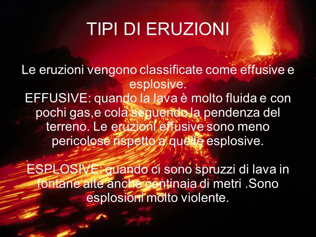 TIPI DI ERUZIONI Le eruzioni vengono classificate come effusive e esplosive. EFFUSIVE: quando la lava è molto fluida e con pochi gas,e cola seguendo l
