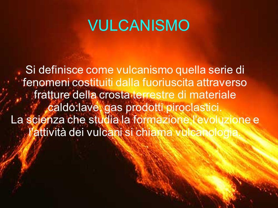 VULCANISMO Si definisce come vulcanismo quella serie di fenomeni costituiti dalla fuoriuscita attraverso fratture della crosta terrestre di materiale