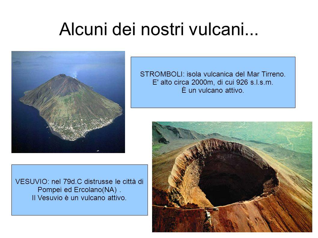 Alcuni dei nostri vulcani... STROMBOLI: isola vulcanica del Mar Tirreno. E' alto circa 2000m, di cui 926 s.l.s.m. È un vulcano attivo. VESUVIO: nel 79