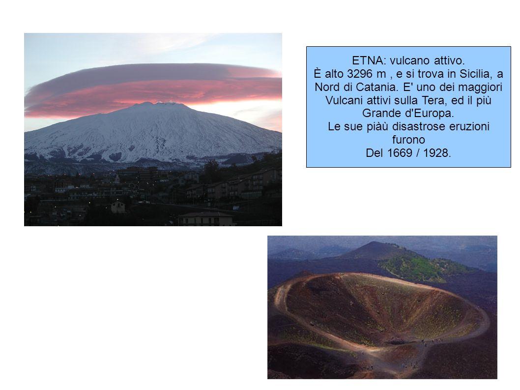 ETNA: vulcano attivo. È alto 3296 m, e si trova in Sicilia, a Nord di Catania. E' uno dei maggiori Vulcani attivi sulla Tera, ed il più Grande d'Europ
