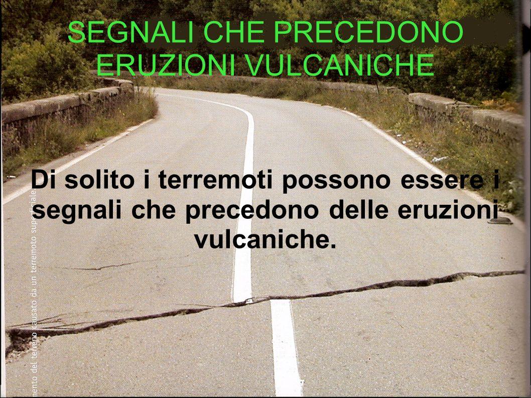 SEGNALI CHE PRECEDONO ERUZIONI VULCANICHE Di solito i terremoti possono essere i segnali che precedono delle eruzioni vulcaniche.