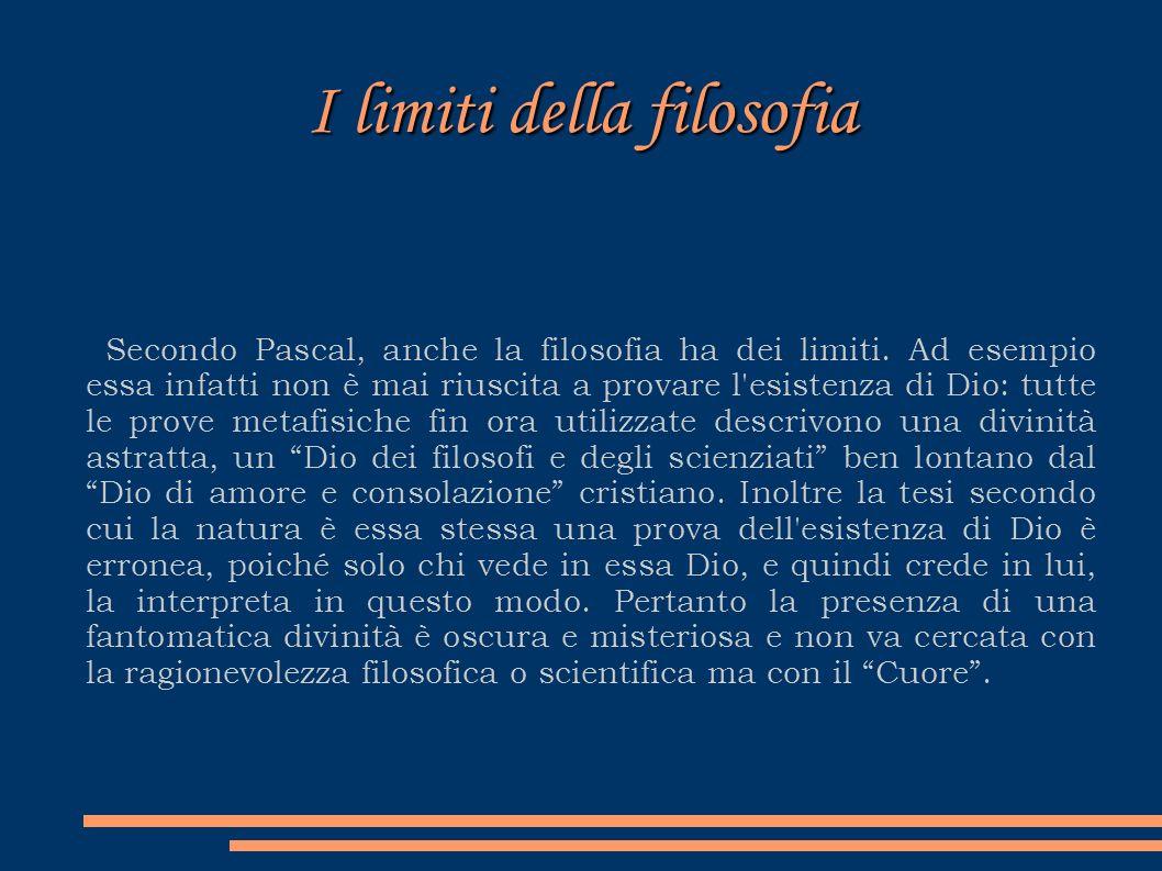 I limiti della filosofia Secondo Pascal, anche la filosofia ha dei limiti. Ad esempio essa infatti non è mai riuscita a provare l'esistenza di Dio: tu