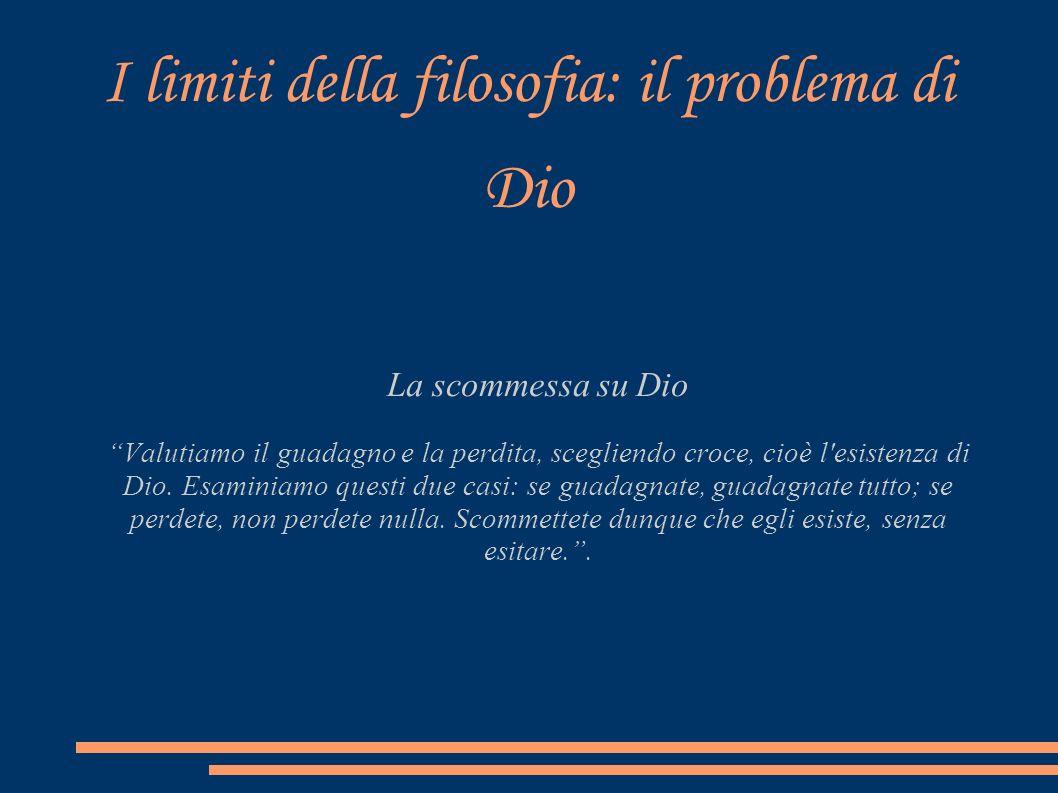 I limiti della filosofia: il problema di Dio La scommessa su Dio Valutiamo il guadagno e la perdita, scegliendo croce, cioè l'esistenza di Dio. Esamin