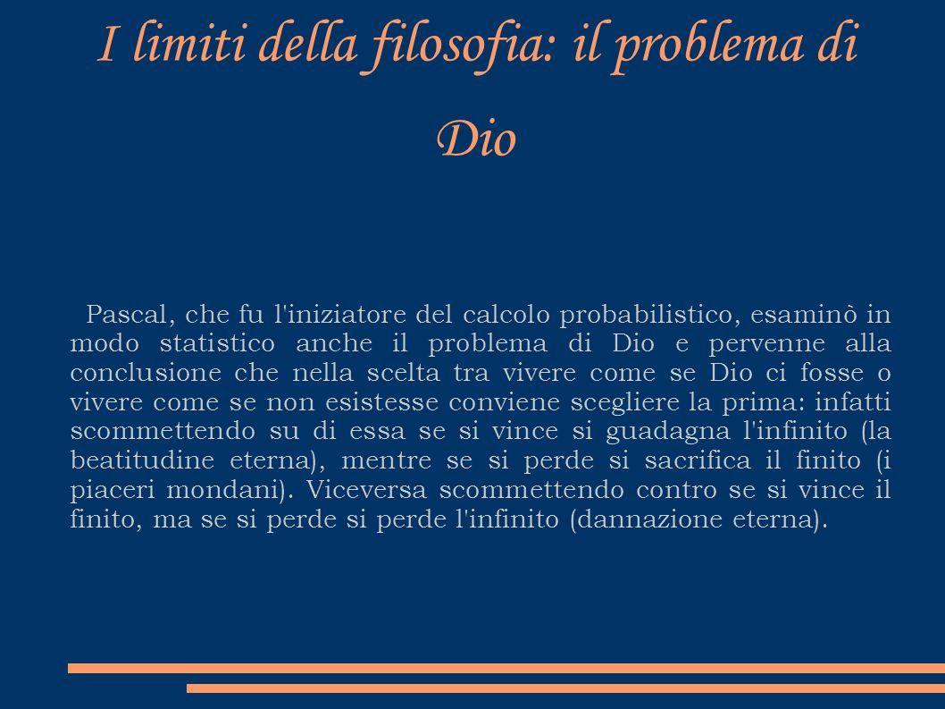 I limiti della filosofia: il problema di Dio Pascal, che fu l'iniziatore del calcolo probabilistico, esaminò in modo statistico anche il problema di D