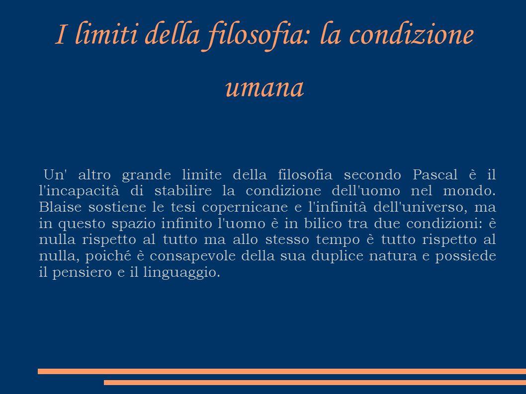 I limiti della filosofia: la condizione umana Un' altro grande limite della filosofia secondo Pascal è il l'incapacità di stabilire la condizione dell