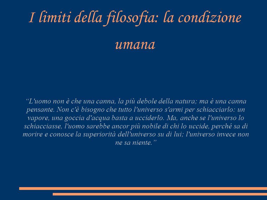 I limiti della filosofia: la condizione umana L'uomo non è che una canna, la più debole della natura; ma è una canna pensante. Non c'è bisogno che tut