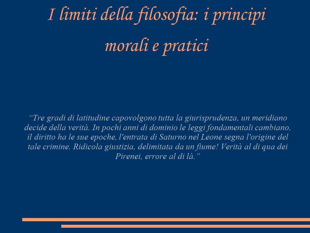 I limiti della filosofia: i principi morali e pratici Tre gradi di latitudine capovolgono tutta la giurisprudenza, un meridiano decide della verità. I